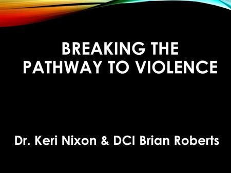 BREAKING THE PATHWAY TO VIOLENCE Dr. Keri Nixon & DCI Brian Roberts.
