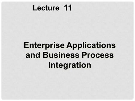11 Lecture Enterprise Applications and Business Process Integration.
