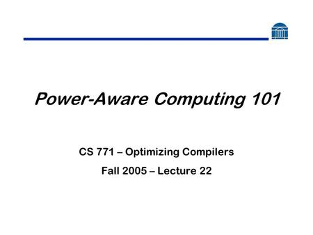 Power-Aware Computing 101 CS 771 – Optimizing Compilers Fall 2005 – Lecture 22.