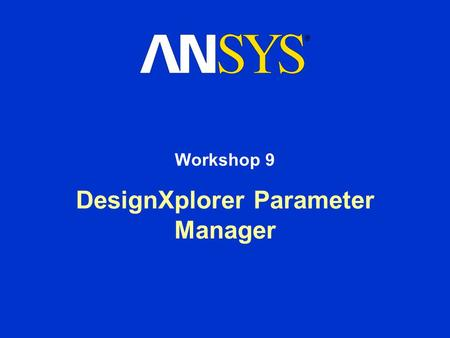DesignXplorer Parameter Manager Workshop 9. DesignXplorer Parameter Manager Workshop Supplement August 26, 2005 Inventory #002266 WS9-2 Workshop 9 – Goals.