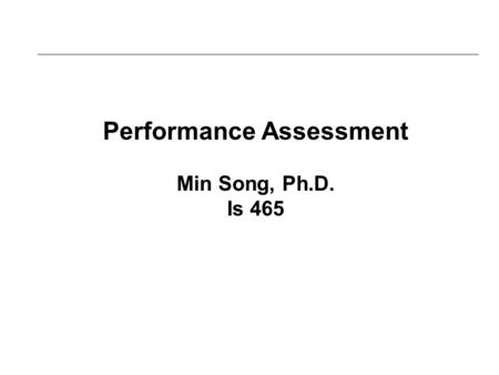 Performance Assessment Min Song, Ph.D. Is 465. LEARNING OUTCOMES 4.1 Compare efficiency IT metrics and effectiveness IT metrics 4.2 List and describe.