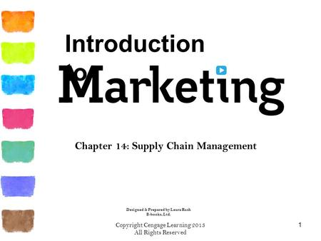 Copyright Cengage Learning 2013 All Rights Reserved 1 Chapter 14: Supply Chain Management Introduction to Designed & Prepared by Laura Rush B-books, Ltd.