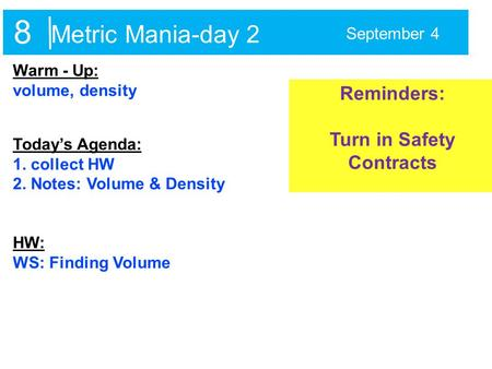Metric Mania-day 2 September 4 Warm - Up: volume, density Today's Agenda: 1. collect HW 2. Notes: Volume & Density HW: WS: Finding Volume Reminders: Turn.