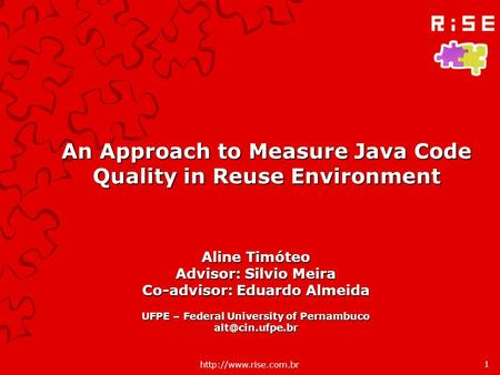 An Approach to Measure Java Code Quality in Reuse Environment Aline Timóteo Advisor: Silvio Meira Co-advisor: Eduardo Almeida UFPE.