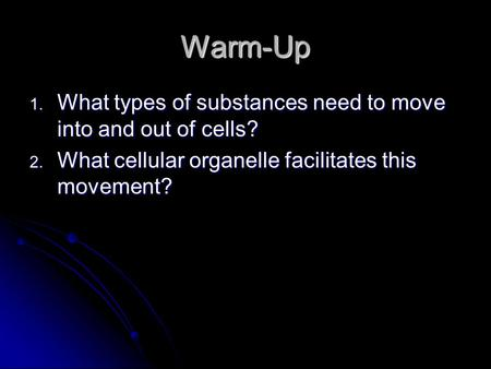 Warm-Up 1. What types of substances need to move into and out of cells? 2. What cellular organelle facilitates this movement?