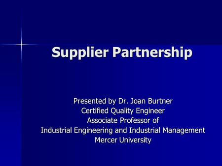 Supplier Partnership Presented by Dr. Joan Burtner Certified Quality Engineer Associate Professor of Industrial Engineering and Industrial Management Mercer.