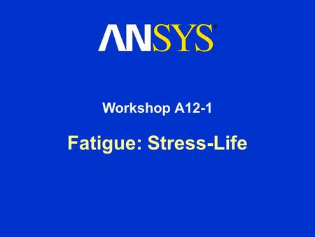 Fatigue: Stress-Life Workshop A12-1. Workshop Supplement Fatigue Module: Workshop 12A-1 August 26, 2005 Inventory #002266 WSA12.1-2 Goals Goal: –In this.