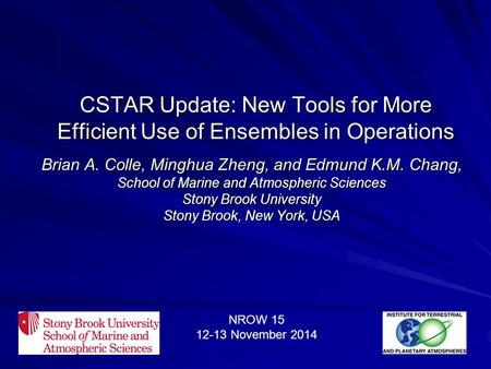 CSTAR Update: New Tools for More Efficient Use of Ensembles in Operations Brian A. Colle, Minghua Zheng, and Edmund K.M. Chang, School of Marine and Atmospheric.