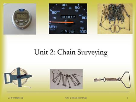 Unit 2: Chain Surveying 25 November 08 Unit 2 :Chain Surveying.