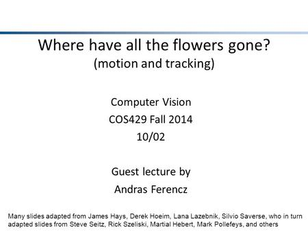 Where have all the flowers gone? (motion and tracking) Computer Vision COS429 Fall 2014 10/02 Guest lecture by Andras Ferencz Many slides adapted from.