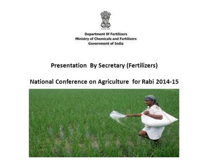 Presentation By Secretary (Fertilizers) National Conference on Agriculture for Rabi 2014-15.