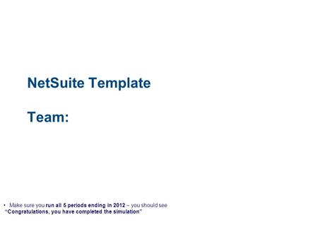 "NetSuite Template Team: Make sure you run all 5 periods ending in 2012 – you should see ""Congratulations, you have completed the simulation"""