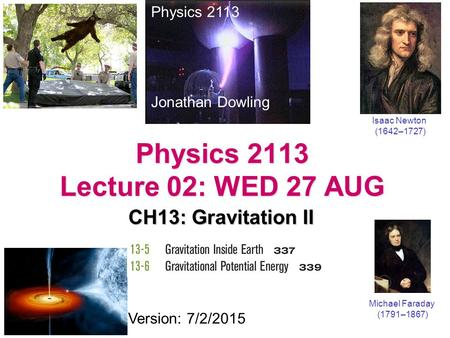 Physics 2113 Lecture 02: WED 27 AUG CH13: Gravitation II Physics 2113 Jonathan Dowling Michael Faraday (1791–1867) Version: 7/2/2015 Isaac Newton (1642–1727)