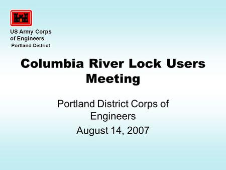Columbia River Lock Users Meeting Portland District Corps of Engineers August 14, 2007 US Army Corps of Engineers Portland District Portland District.
