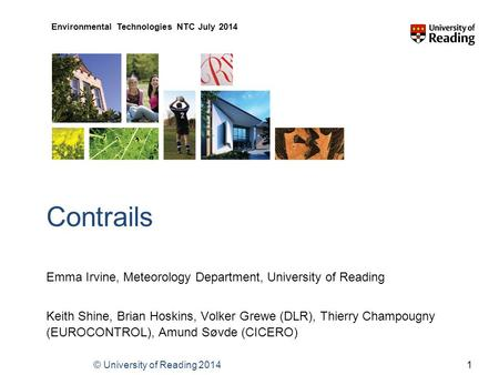 © University of Reading 2014 Environmental Technologies NTC July 2014 Contrails Emma Irvine, Meteorology Department, University of Reading Keith Shine,