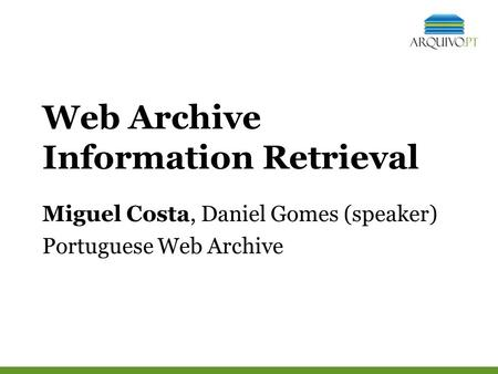 Web Archive Information Retrieval Miguel Costa, Daniel Gomes (speaker) Portuguese Web Archive.