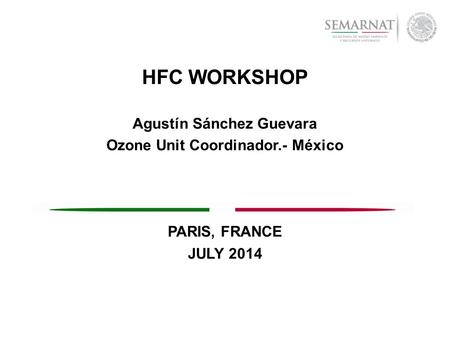 HFC WORKSHOP Agustín Sánchez Guevara Ozone Unit Coordinador.- México PARIS, FRANCE JULY 2014.
