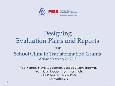 Designing Evaluation Plans and Reports for School Climate Transformation Grants Webinar February 26, 2015 Rob Horner, Steve Goodman, Jessica Swain-Bradway.