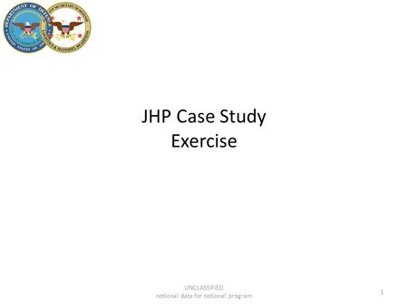 JHP Case Study Exercise 1 UNCLASSIFIED notional data for notional program.