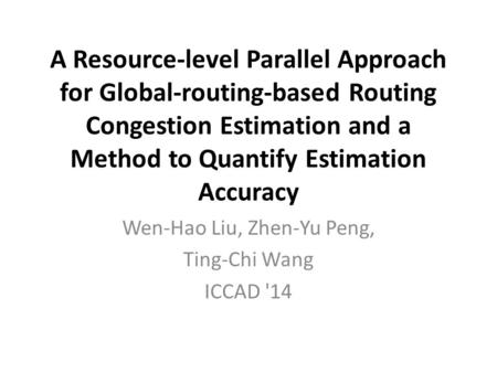 A Resource-level Parallel Approach for Global-routing-based Routing Congestion Estimation and a Method to Quantify Estimation Accuracy Wen-Hao Liu, Zhen-Yu.