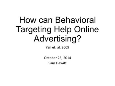 How can Behavioral Targeting Help Online Advertising? Yan et. al. 2009 October 23, 2014 Sam Hewitt.