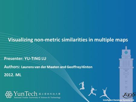 Intelligent Database Systems Lab Presenter: YU-TING LU Authors: Laurens van der Maaten and Geoffrey Hinton 2012. ML Visualizing non-metric similarities.