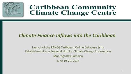 Climate Finance Inflows into the Caribbean Launch of the PANOS Caribbean Online Database & Its Establishment as a Regional Hub for Climate Change Information.