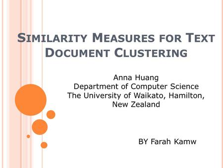 S IMILARITY M EASURES FOR T EXT D OCUMENT C LUSTERING Anna Huang Department of Computer Science The University of Waikato, Hamilton, New Zealand BY Farah.