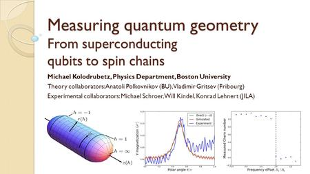Measuring quantum geometry From superconducting qubits to spin chains Michael Kolodrubetz, Physics Department, Boston University Theory collaborators: