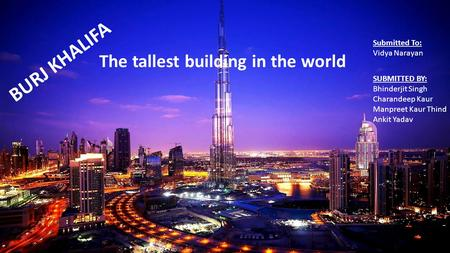 BURJ KHALIFA The tallest building in the world Submitted To: