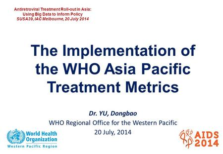The Implementation of the WHO Asia Pacific Treatment Metrics Dr. YU, Dongbao WHO Regional Office for the Western Pacific 20 July, 2014 Antiretroviral Treatment.