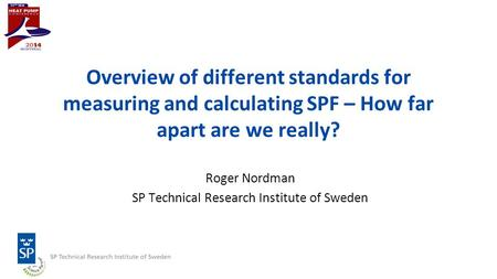 Overview of different standards for measuring and calculating SPF – How far apart are we really? Roger Nordman SP Technical Research Institute of Sweden.