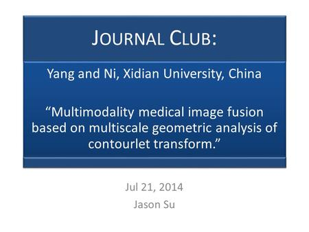 "J OURNAL C LUB : Yang and Ni, Xidian University, China ""Multimodality medical image fusion based on multiscale geometric analysis of contourlet transform."""