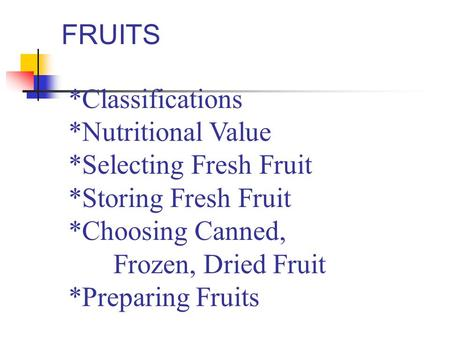 FRUITS *Classifications *Nutritional Value *Selecting Fresh Fruit *Storing Fresh Fruit *Choosing Canned, Frozen, Dried Fruit *Preparing Fruits.