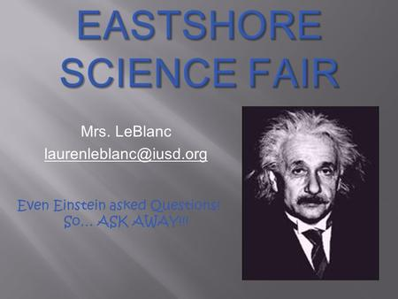 Mrs. LeBlanc Even Einstein asked Questions! So… ASK AWAY!!!