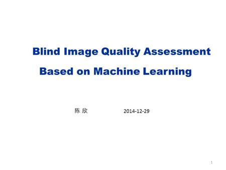 1 Blind Image Quality Assessment Based on Machine Learning 陈 欣 2014-12-29.