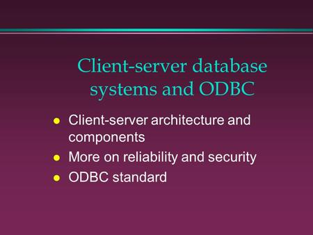 Client-server database systems and ODBC l Client-server architecture and components l More on reliability and security l ODBC standard.