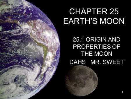 CHAPTER 25 EARTH'S MOON 25.1 ORIGIN AND PROPERTIES OF THE MOON DAHS MR. SWEET 1.
