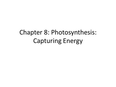 Chapter 8: Photosynthesis: Capturing Energy. Photosynthesis: – absorb and convert light energy into stored chemical energy of organic molecules.