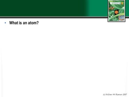 What is an atom? (c) McGraw Hill Ryerson 2007. 4.1 Atomic Theory and Bonding An atom is the smallest particle of an element that still has the properties.