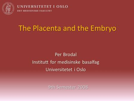 The Placenta and the Embryo Per Brodal Institutt for medisinske basalfag Universitetet i Oslo 9th Semester 2008.