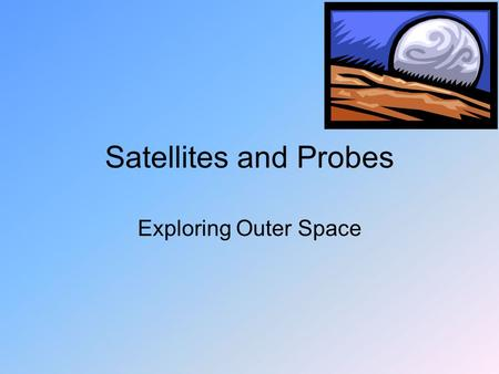 Satellites and Probes Exploring Outer Space. What is a satellite? Satellite: an object that orbits another object (Ex: Moon) Artificial Satellite: a man.