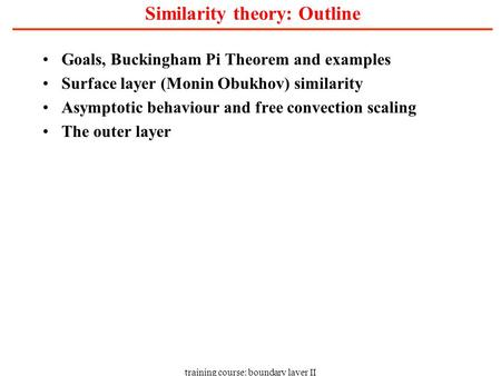 Training course: boundary layer II Similarity theory: Outline Goals, Buckingham Pi Theorem and examples Surface layer (Monin Obukhov) similarity Asymptotic.