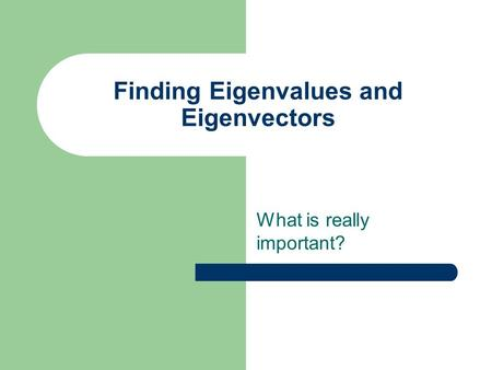 Finding Eigenvalues and Eigenvectors What is really important?