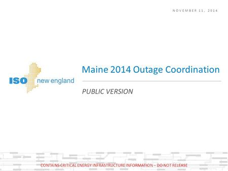 NOVEMBER 11, 2014 PUBLIC VERSION Maine 2014 Outage Coordination CONTAINS CRITICAL ENERGY INFRASTRUCTURE INFORMATION – DO NOT RELEASE.