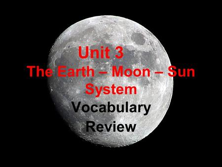 Unit 3 The Earth – Moon – Sun System