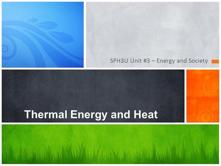 SPH3U Unit #3 – Energy and Society Thermal Energy and Heat.