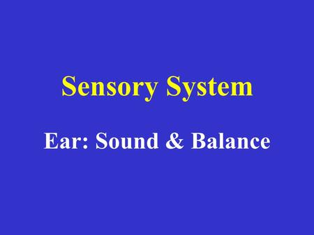 Ear: Sound & Balance Sensory System. 3 Parts: Outer – Middle - Inner.