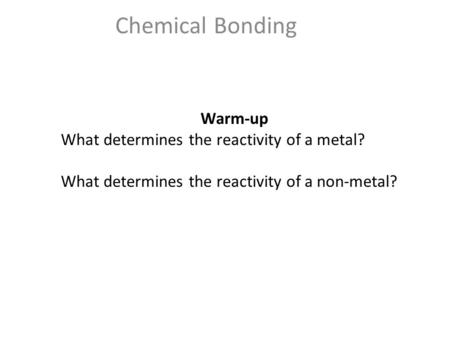 Chemical Bonding Warm-up What determines the reactivity of a metal? What determines the reactivity of a non-metal?