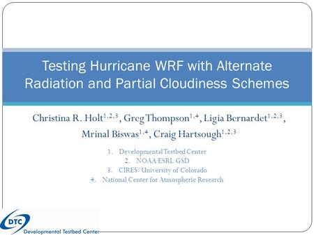 Christina R. Holt 1,2,3, Greg Thompson 1,4, Ligia Bernardet 1,2,3, Mrinal Biswas 1,4, Craig Hartsough 1,2,3 Testing Hurricane WRF with Alternate Radiation.